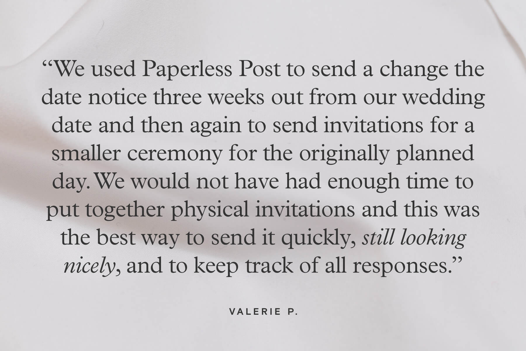 """We used Paperless Post to send a change the date notice three weeks out from our wedding date and then again to send invitations for a smaller ceremony for the originally planned day. We would not have had enough time to put together physical invitations and this was the best way to send it quickly, still looking nicely, and to keep track of all responses."" - Valerie P."